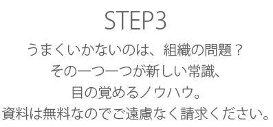 STEP3 うまくいかないのは、組織の問題?その一つ一つが新しい常識。目の覚めるノウハウ。資料は無料なのでご遠慮なく請求ください。