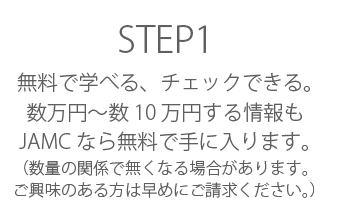 STEP1 無料で学べる、チェックできる。数万円~数10万円する情報もJAMCなら無料で手に入ります。 (数量の関係で無くなる場合があります。ご興味のある方は早めご請求ください。